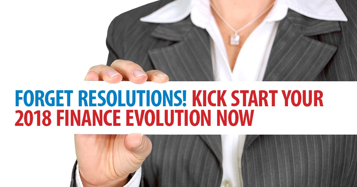 Forget resolutions! Kick start your 2018 finance evolution now