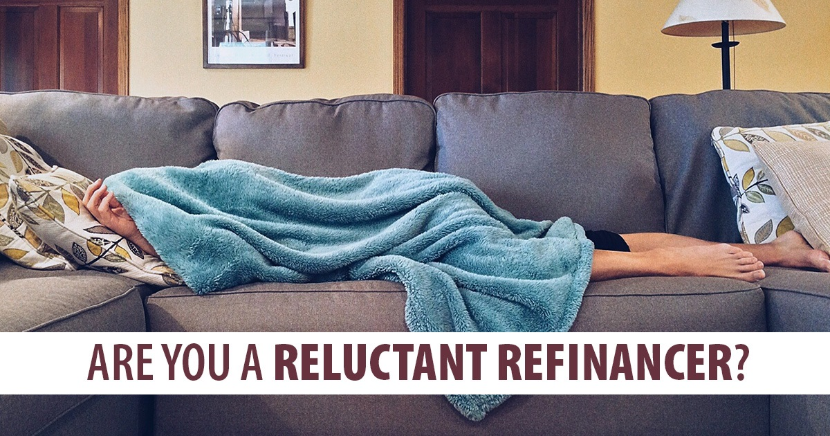 Are you a reluctant refinancer?